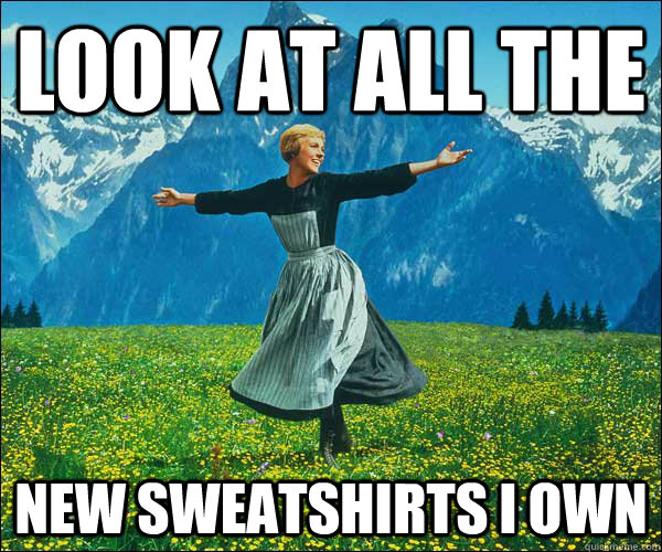 look at all the  New sweatshirts i own