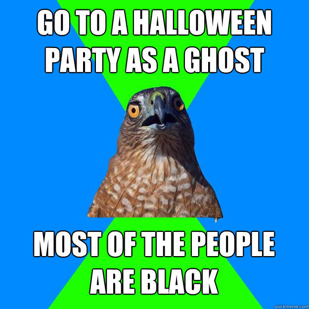 go to a halloween party as a ghost most of the people  are black  Hawkward