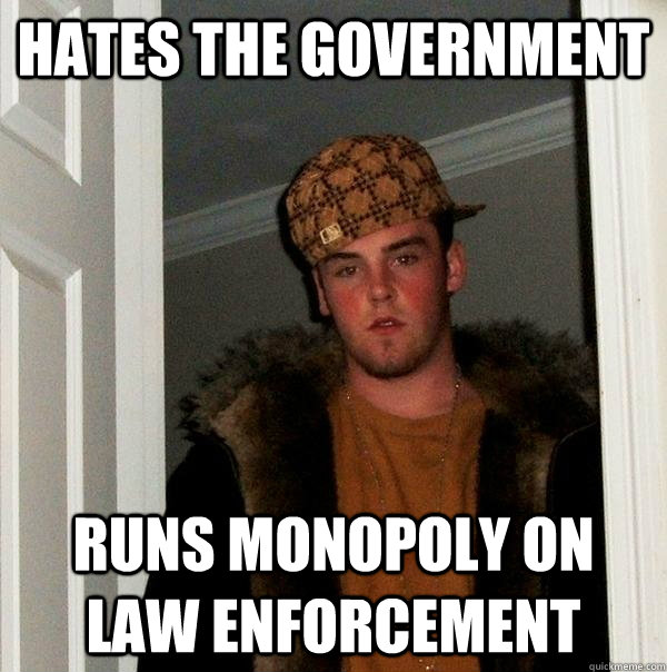 Hates the government Runs monopoly on law enforcement - Hates the government Runs monopoly on law enforcement  Scumbag Steve