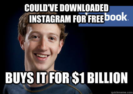 could've downloaded instagram for free  buys it for $1 Billion