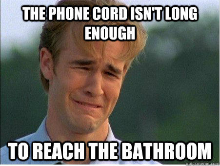 The phone cord isn't long enough to reach the bathroom - The phone cord isn't long enough to reach the bathroom  1990s Problems