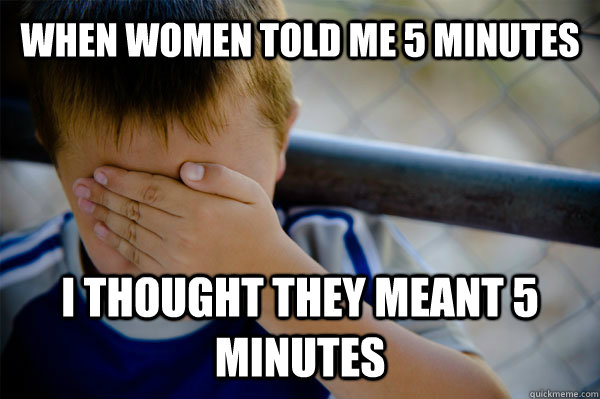 When women told me 5 minutes I thought they meant 5 minutes - When women told me 5 minutes I thought they meant 5 minutes  Confession kid