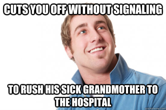 cuts you off without signaling to rush his sick grandmother to the hospital