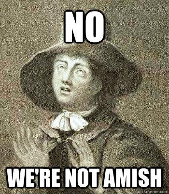 no we're not amish  Quaker Problems