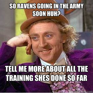 So Ravens going in the army soon huh? Tell me more about all the training shes done so far  willy wonka
