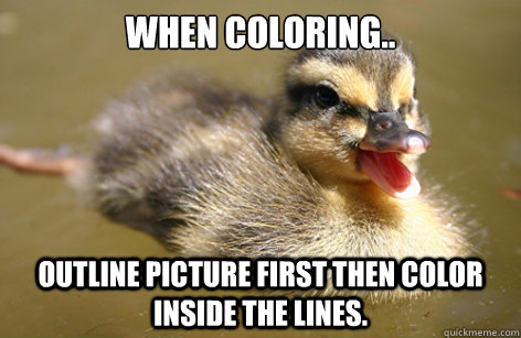 When coloring..  outline picture first then color inside the lines.