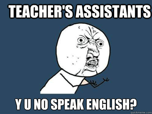 Teacher's Assistants y u no speak english?  Y U No