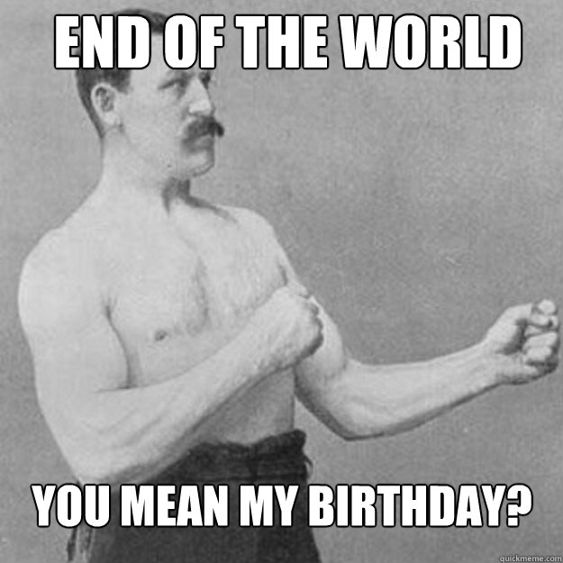 End of the world You mean my birthday? - End of the world You mean my birthday?  Misc