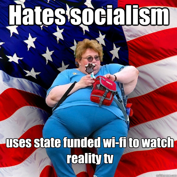 Hates socialism uses state funded wi-fi to watch reality tv - Hates socialism uses state funded wi-fi to watch reality tv  Asinine American fat obese red state republican lady meme