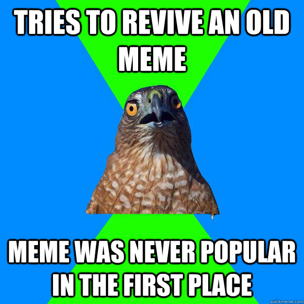 tries to revive an old meme meme was never popular in the first place - tries to revive an old meme meme was never popular in the first place  Hawkward