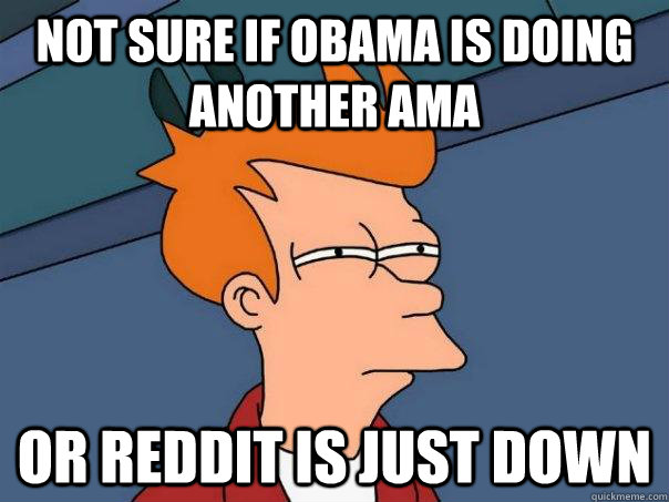 Not sure if Obama is doing another AMA Or reddit is just down - Not sure if Obama is doing another AMA Or reddit is just down  Futurama Fry