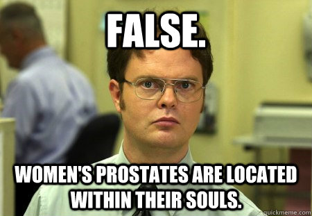 FALSE. WOMEN'S PROSTATES ARE LOCATED WITHIN THEIR SOULS.