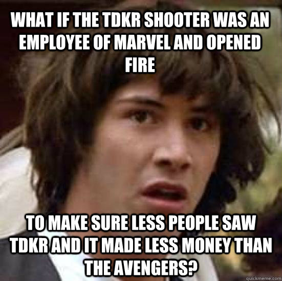 What if the TDKR shooter was an employee of Marvel and opened fire to make sure less people saw TDKR and it made less money than the Avengers?  conspiracy keanu