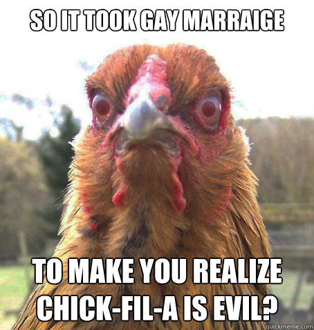 so it took gay marraige to make you realize chick-fil-a is evil?  RageChicken