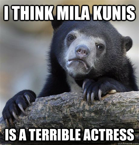 I THINK MILA KUNIS  IS A TERRIBLE ACTRESS - I THINK MILA KUNIS  IS A TERRIBLE ACTRESS  confessionbear