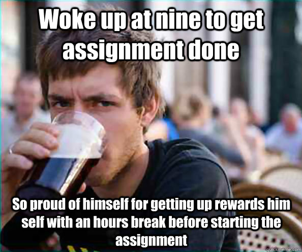 Woke up at nine to get assignment done So proud of himself for getting up rewards him self with an hours break before starting the assignment - Woke up at nine to get assignment done So proud of himself for getting up rewards him self with an hours break before starting the assignment  Lazy College Senior