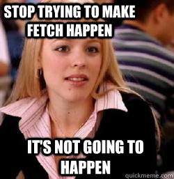 it's not going to happen Stop trying to make fetch happen