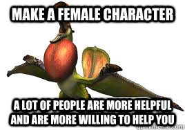 make a female character a lot of people are more helpful and are more willing to help you  - make a female character a lot of people are more helpful and are more willing to help you   Misc
