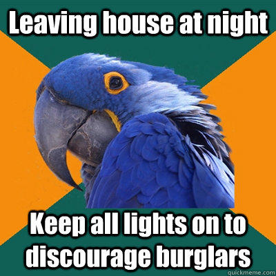 Leaving house at night Keep all lights on to discourage burglars - Leaving house at night Keep all lights on to discourage burglars  Paranoid Parrot