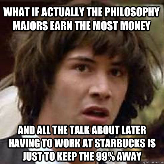 What if actually the philosophy majors earn the most money  And all the talk about later having to work at Starbucks is just to keep the 99% away - What if actually the philosophy majors earn the most money  And all the talk about later having to work at Starbucks is just to keep the 99% away  conspiracy keanu