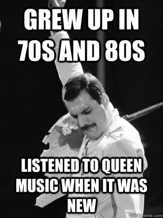 grew up in 70s and 80s listened to queen music when it was new  Freddie Mercury