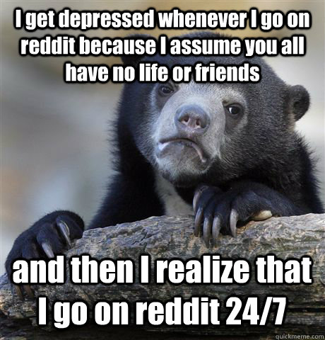 I get depressed whenever I go on reddit because I assume you all have no life or friends and then I realize that I go on reddit 24/7 - I get depressed whenever I go on reddit because I assume you all have no life or friends and then I realize that I go on reddit 24/7  Confession Bear