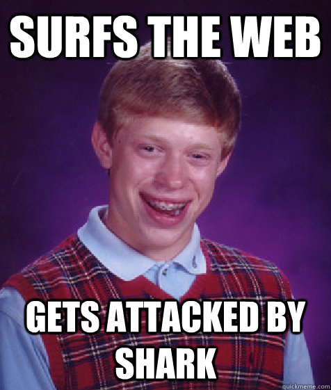 surfs the web gets attacked by shark - surfs the web gets attacked by shark  Bad Luck Brian