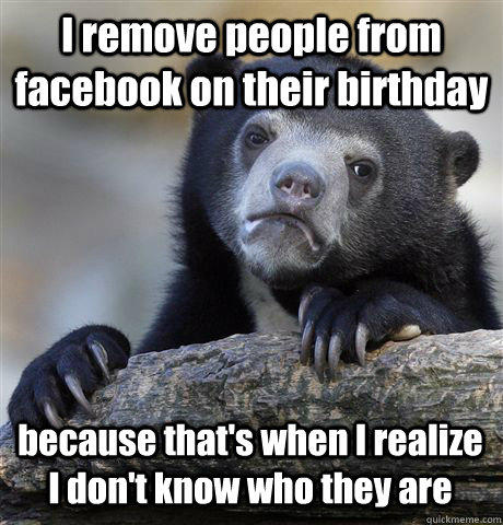 I remove people from facebook on their birthday because that's when I realize I don't know who they are - I remove people from facebook on their birthday because that's when I realize I don't know who they are  Confession Bear