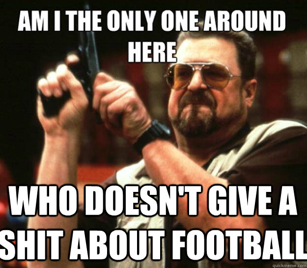 Who doesn't give a shit about football