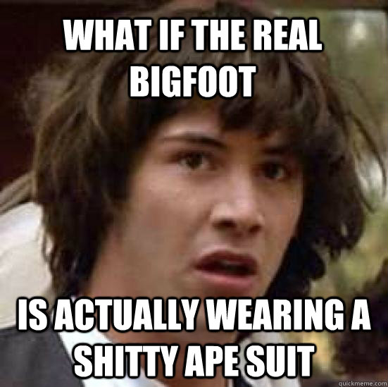 what if the real bigfoot  is actually wearing a shitty ape suit - what if the real bigfoot  is actually wearing a shitty ape suit  conspiracy keanu
