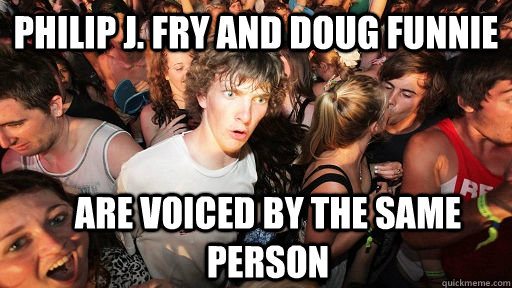 Philip J. Fry and doug funnie are voiced by the same person - Philip J. Fry and doug funnie are voiced by the same person  Sudden Clarity Clarence