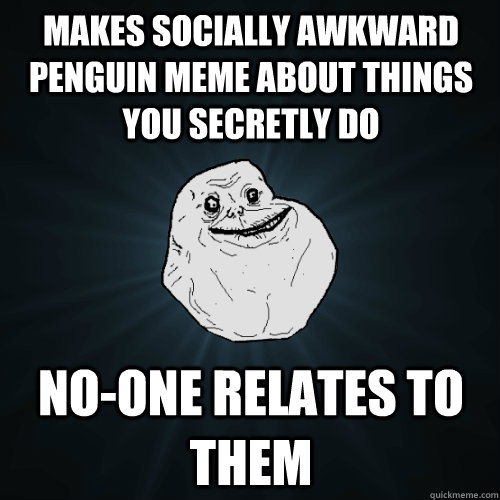 Makes socially awkward penguin meme about things you secretly do no-one relates to them - Makes socially awkward penguin meme about things you secretly do no-one relates to them  Forever Alone
