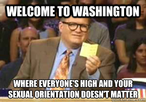 Welcome to Washington Where everyone's high and your sexual orientation doesn't matter - Welcome to Washington Where everyone's high and your sexual orientation doesn't matter  Drew Carey