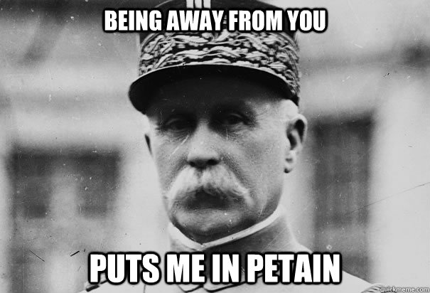 Being away from you puts me in petain
