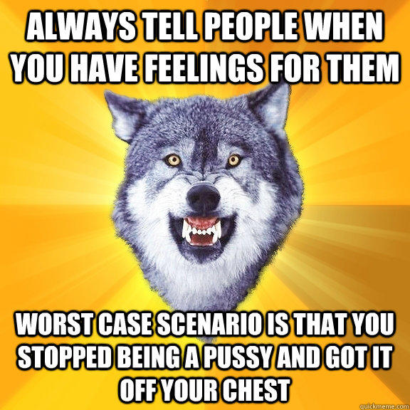 Always tell people when you have feelings for them worst case scenario is that you stopped being a pussy and got it off your chest - Always tell people when you have feelings for them worst case scenario is that you stopped being a pussy and got it off your chest  Courage Wolf