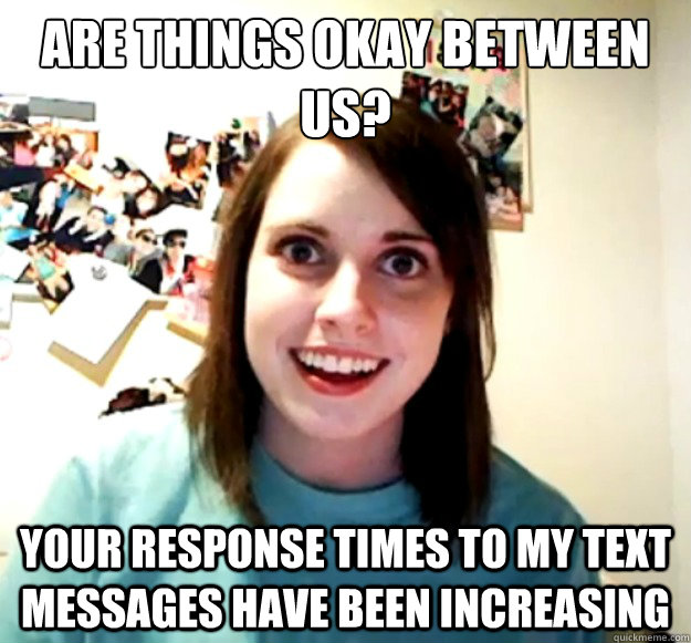 are things okay between us? your response times to my text messages have been increasing - are things okay between us? your response times to my text messages have been increasing  Overly Attached Girlfriend