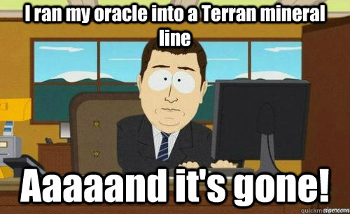 I ran my oracle into a Terran mineral line Aaaaand it's gone! - I ran my oracle into a Terran mineral line Aaaaand it's gone!  anditsgone