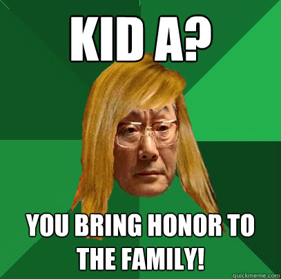 Kid A? You bring honor to the family!