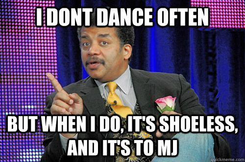 I dont dance often but when i do, it's shoeless, and it's to MJ - I dont dance often but when i do, it's shoeless, and it's to MJ  Neil deGrasse Tyson