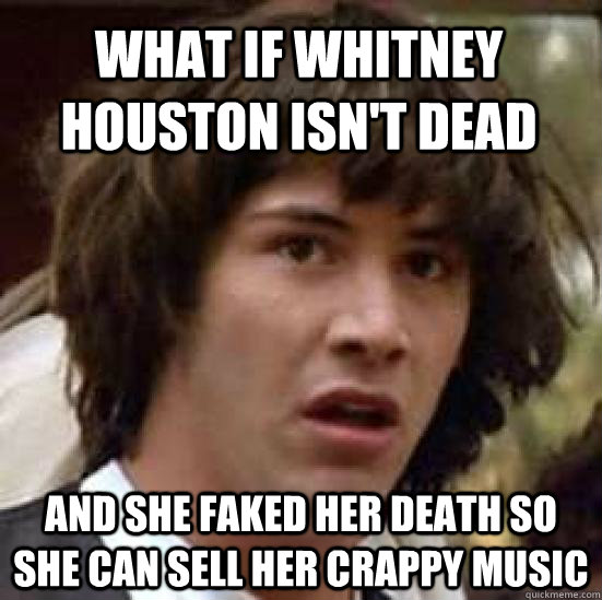 What if whitney houston isn't dead and she faked her death so she can sell her crappy music - What if whitney houston isn't dead and she faked her death so she can sell her crappy music  conspiracy keanu