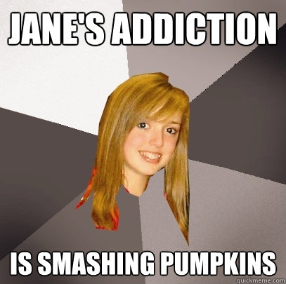 jane's addiction  is smashing pumpkins - jane's addiction  is smashing pumpkins  Musically Oblivious 8th Grader