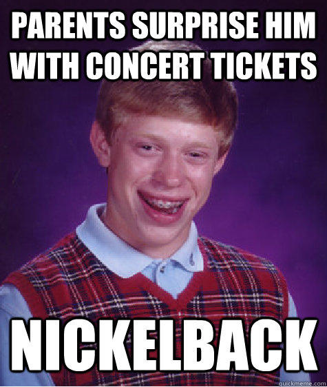 parents surprise him with concert tickets nickelback - parents surprise him with concert tickets nickelback  Bad Luck Brian