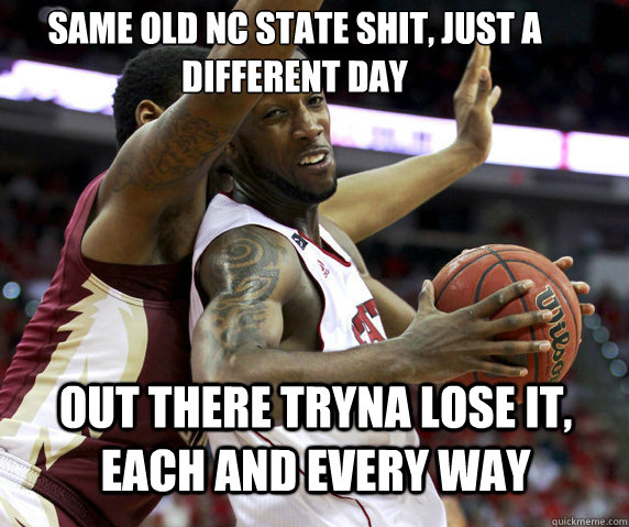 Same old NC State shit, just a different day Out there tryna lose it, each and every way - Same old NC State shit, just a different day Out there tryna lose it, each and every way  Misc