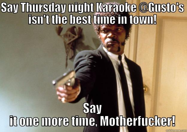 SAY THURSDAY NIGHT KARAOKE @GUSTO'S ISN'T THE BEST TIME IN TOWN! SAY IT ONE MORE TIME, MOTHERFUCKER! Samuel L Jackson