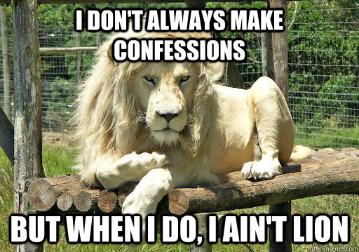 I don't always make confessions but when I do, I ain't lion