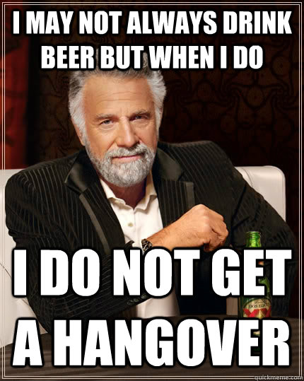 I may not always drink beer but when i do I do not get a hangover - I may not always drink beer but when i do I do not get a hangover  The Most Interesting Man In The World