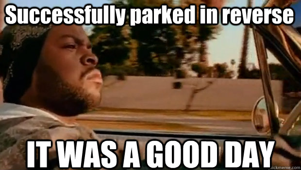 Successfully parked in reverse IT WAS A GOOD DAY - Successfully parked in reverse IT WAS A GOOD DAY  It was a good day