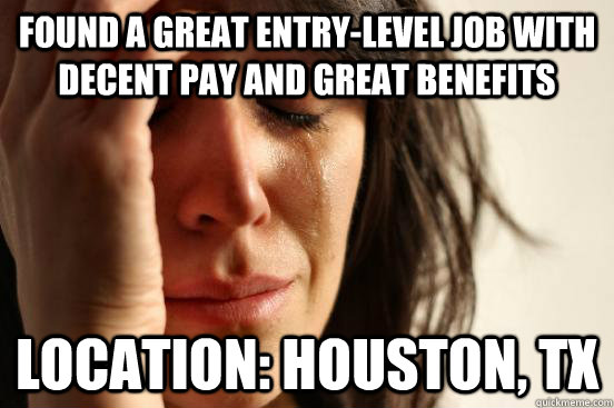 Found a great entry-level job with decent pay and great benefits Location: Houston, TX - Found a great entry-level job with decent pay and great benefits Location: Houston, TX  First World Problems
