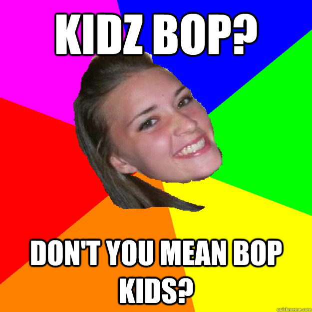 Kidz Bop? Don't you mean bop kids?