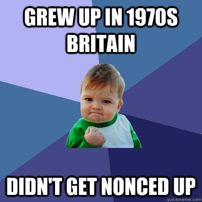 Grew up in 1970s britain Didn't get nonced up - Grew up in 1970s britain Didn't get nonced up  Success Kid